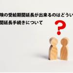 失業保険の受給期間延長が出来るのはどういう時?受給期間延長手続きについて