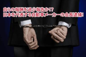 自らの報酬を過少報告か!?日本を代表する自動車メーカーの会長逮捕!