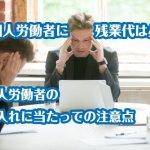 外国人労働者に残業代は必要?外国人労働者の受け入れに当たっての注意点
